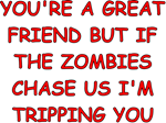 You're a great friend but if the zombies chase us I'm tripping you.  The Perfect Zombie T Shirt for the Zombie Geek