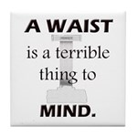 A Waist is a Terrible Thing to Mind T-Shirts Gifts Tile Coaster