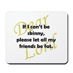Lord, If I Can't Be Skinny, Let My Friends Be Fat Mousepad