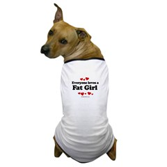 Everyone loves a Fat girl Dog T-Shirt