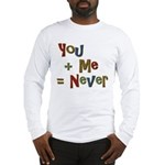 Funny You + Me = Never School Long Sleeve T-Shirt