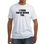 You're Weird, Too Fitted T-Shirt