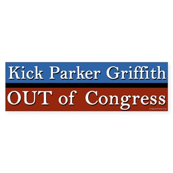 Parker Griffith was never really a Democrat, and now he has made it official. Griffith let down the progressives in Alabama long before he switched from the Democratic Party to the Republican Party. Why should we vote for him again?  What a let down.  Step aside, Rep. Griffith, and let someone else do the job you were elected to do.   And if you won't leave, we'll Kick Parker Griffith Out of Congress! (Anti-Griffith Bumper Sticker for the Alabama Congressional Race)