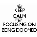 Keep Calm by focusing on Being Doomed T-Shirt