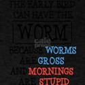 The Early Bird Can Have The Worm Because W T-Shirt