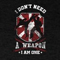 I Don't Need A Weapon Martial Arts Art T-Shirt